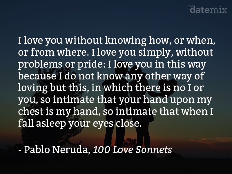 A quote from Pablo Neruda: I love you without knowing how, or when, or from where, I love you directly without problems or pride: I love you like this because I don't know any other way to love, except in this form in which I am not nor are you, so close that your hand upon my chest is mine, so close that your eyes close with my dreams.