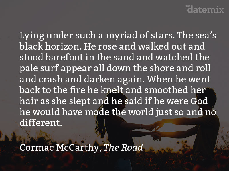 A love paragraph from Cormac McCarthy in The Road: Lying under such a myriad of stars. The sea's black horizon. He rose and walked out and stood barefoot in the sand and watched the pale surf appear all down the shore and roll and crash and darken again. When he went back to the fire he knelt and smoothed her hair as she slept and he said if he were God he would have made the world just so and no different.