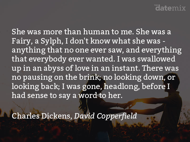 A love paragraph from Charles Dickens, David Copperfield: She was more than human to me. She was a Fairy, a Sylph, I don't know what she was - anything that no one ever saw, and everything that everybody ever wanted. I was swallowed up in an abyss of love in an instant. There was no pausing on the brink; no looking down, or looking back; I was gone, headlong, before I had sense to say a word to her.