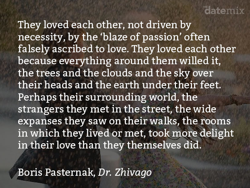 "A love paragraph from Boris Pasternak, Doctor Zhivago: They loved each other, not driven by necessity, by the ""blaze of passion"" often falsely ascribed to love. They loved each other because everything around them willed it, the trees and the clouds and the sky over their heads and the earth under their feet."