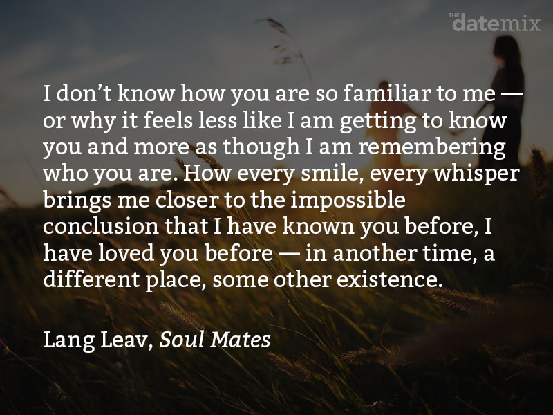 A love paragraph from Lang Leve, Soul Mates: I don't know how you are so familiar to me—or why it feels less like I am getting to know you and more as though I am remembering who you are. How every smile, every whisper brings me closer to the impossible conclusion that I have known you before, I have loved you before—in another time, a different place, some other existence.