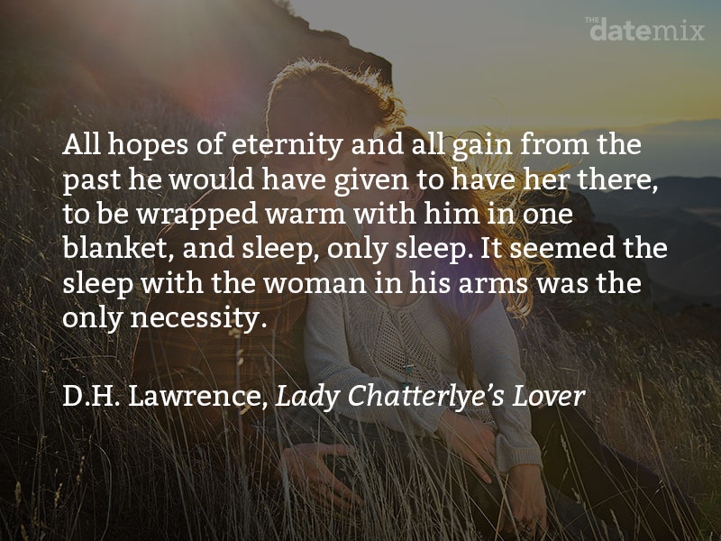 A love paragraph from D.H. Lawrence, Lady Chatterley's Lover: All hopes of eternity and all gain from the past he would have given to have her there, to be wrapped warm with him in one blanket, and sleep, only sleep. It seemed the sleep with the woman in his arms was the only necessity.