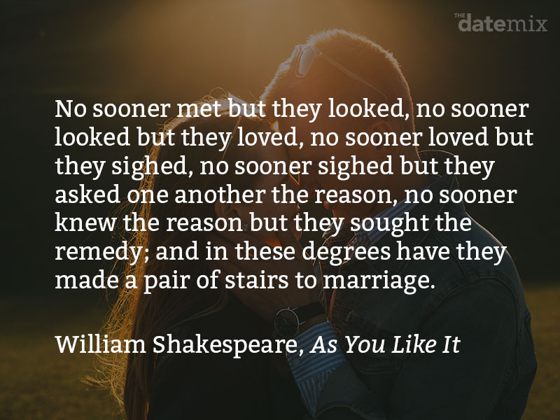 A love paragraph from Shakespeare: No sooner met but they looked; no sooner looked but they loved; no sooner loved but they sighed; no sooner sighed but they asked one another the reason; no sooner knew the reason but they sought the remedy; and in these degrees have they made a pair of stairs to marriage...