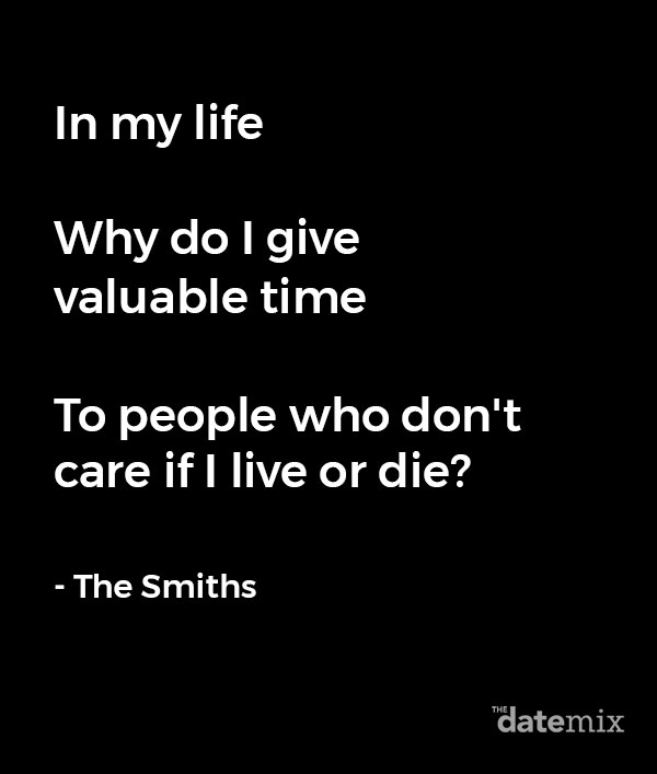 Break Up Lyrics: In my life Why do I give valuable time To people who don't care if I live or die? - The Smiths