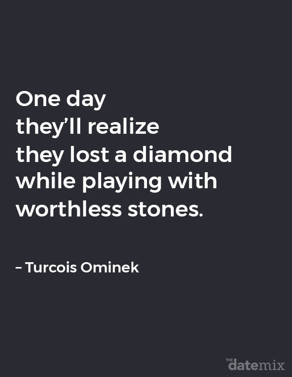 Broken Heart Quotes: One day they'll realize they lost a diamond while playing with worthless stones.   – Turcois Ominek