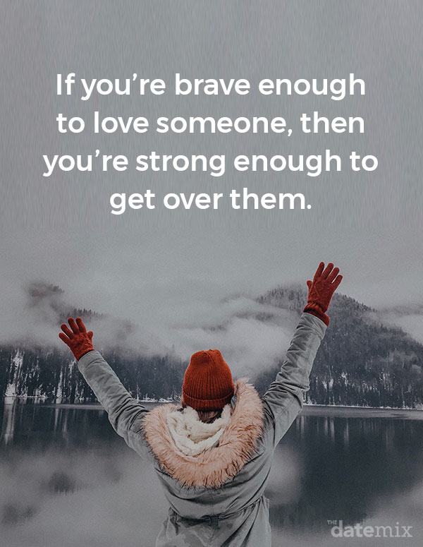 Broken Heart Quotes: If you're brave enough to love someone, then you're strong enough to get over them.