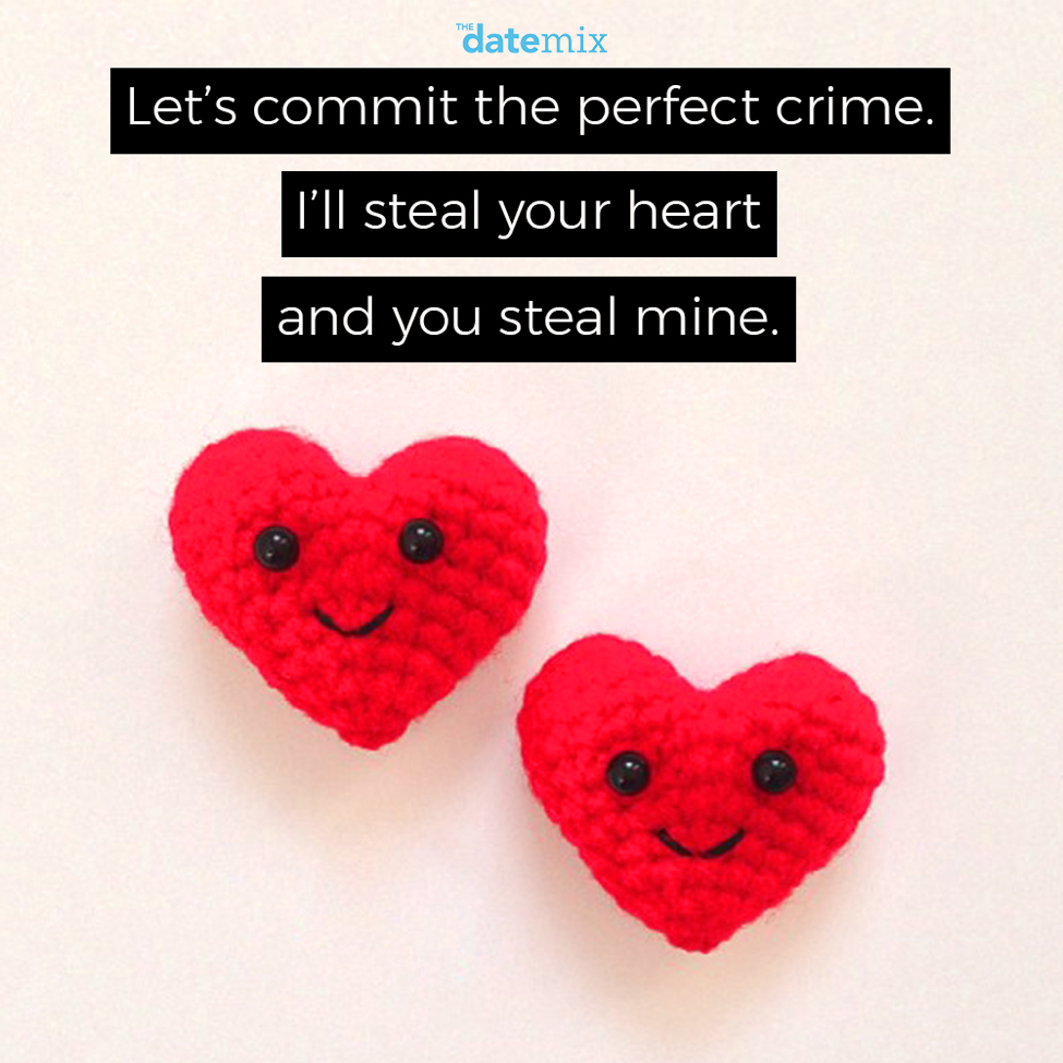 Romantic Quotes: Let's commit the perfect crime. I'll steal your heart and you'll steal mine.