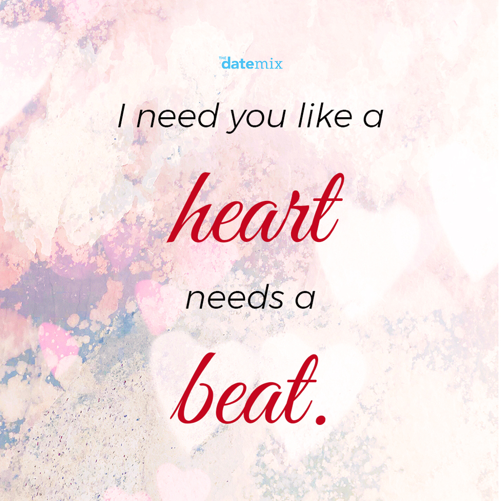 Romantic Quotes: I need you like a heart needs a beat.