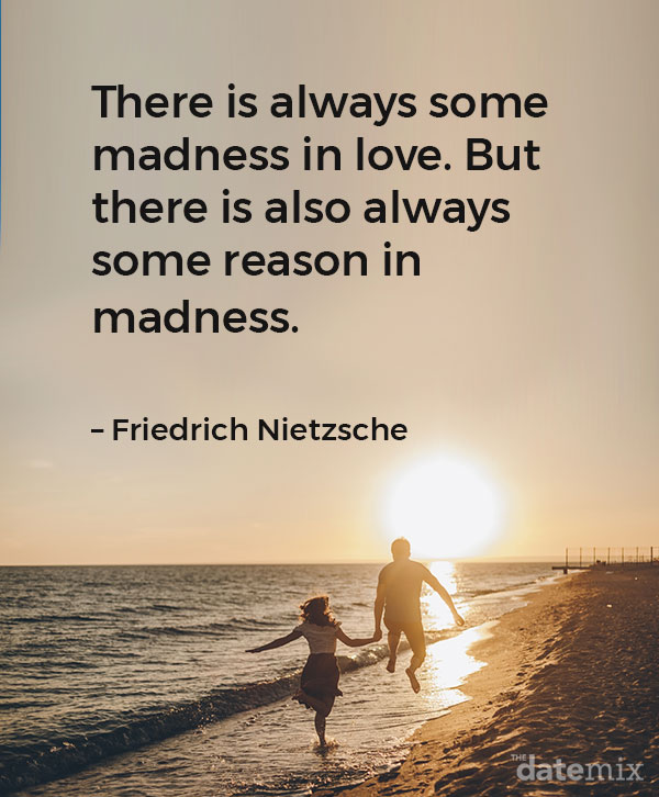 "Love Quotes for Him: ""There is always some madness in love. But there is also always some reason in madness."" –Friedrich Nietzsche"