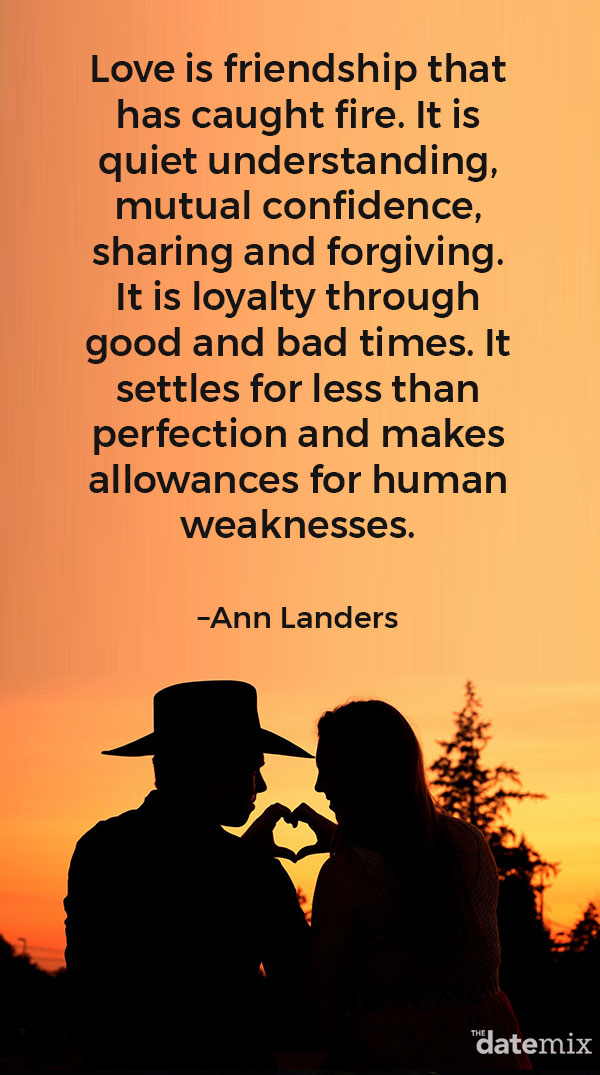 "Love Quotes for Him: ""Love is friendship that has caught fire. It is quiet understanding, mutual confidence, sharing and forgiving. It is loyalty through good and bad times. It settles for less than perfection and makes allowances for human weaknesses."" –Ann Landers"