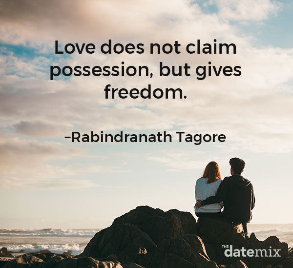 "Love Quotes for Him: ""Love does not claim possession, but gives freedom.""–Rabindranath Tagore"