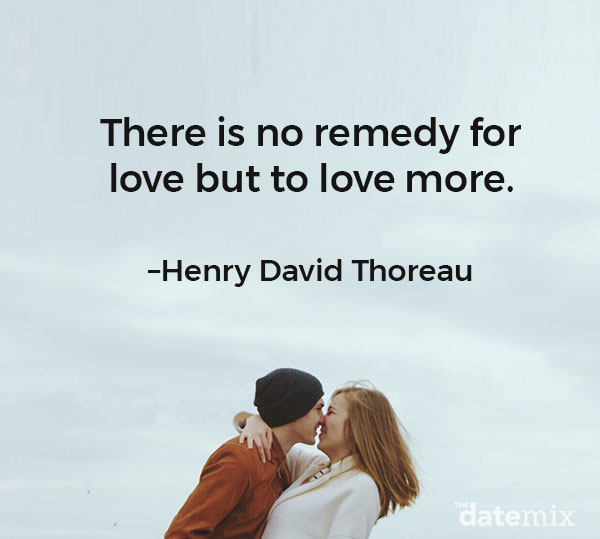 "Love Quotes for HIm: ""There is no remedy for love but to love more.""–Henry David Thoreau"
