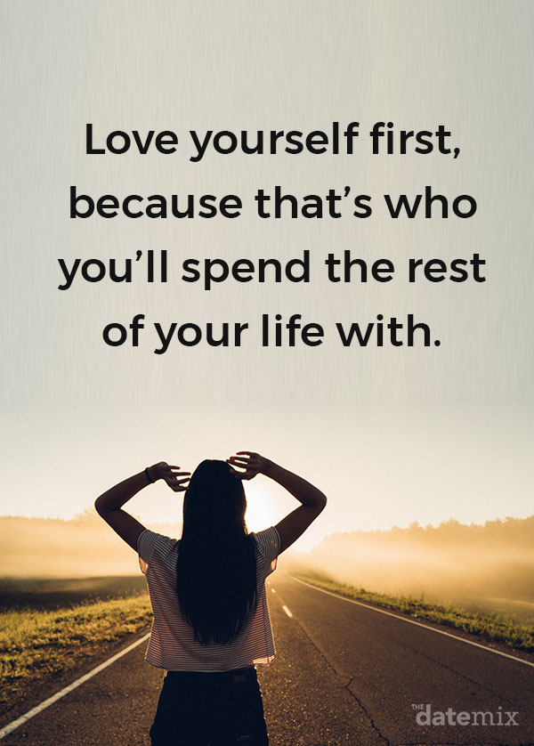 Single life quotes: Love yourself first because that's who you'll spend the rest of your life with.