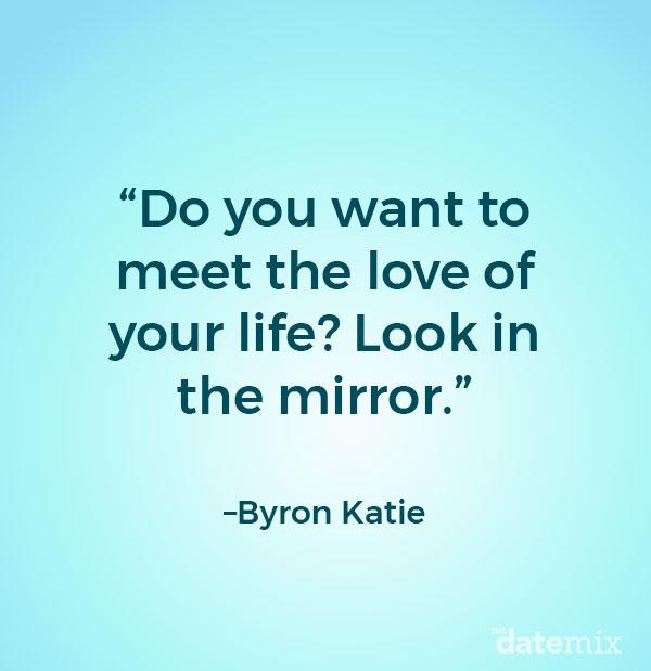 Citations d'une vie unique: Voulez-vous rencontrer l'amour de votre vie? Regarde dans le mirroir.