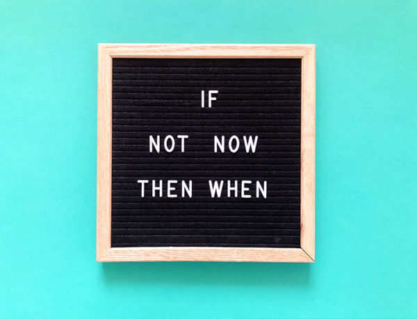"A sign that says ""If not now, then when."""